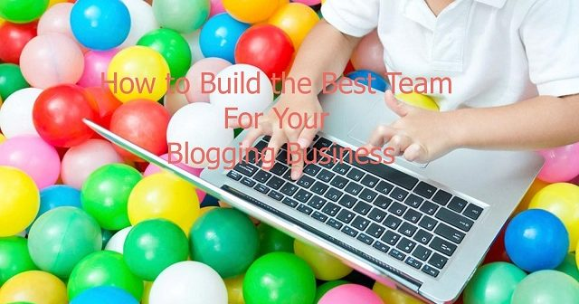 How to Build the Best Team For Your Blogging Business